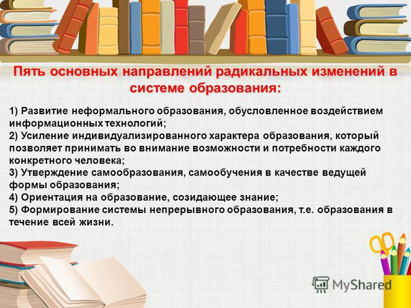 Пять основных направлений радикальных изменений в системе образования: 1) Развитие неформального образования, обусловленное воздействием информационных технологий; 2) Усиление индивидуализированного характера образования, который позволяет принимать