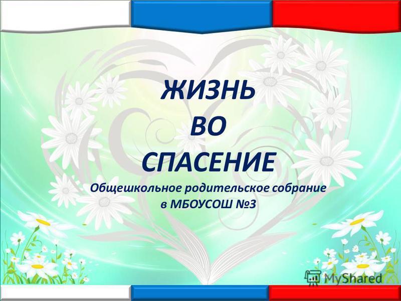 ЖИЗНЬ ВО СПАСЕНИЕ Общешкольное родительское собрание в МБОУСОШ 3