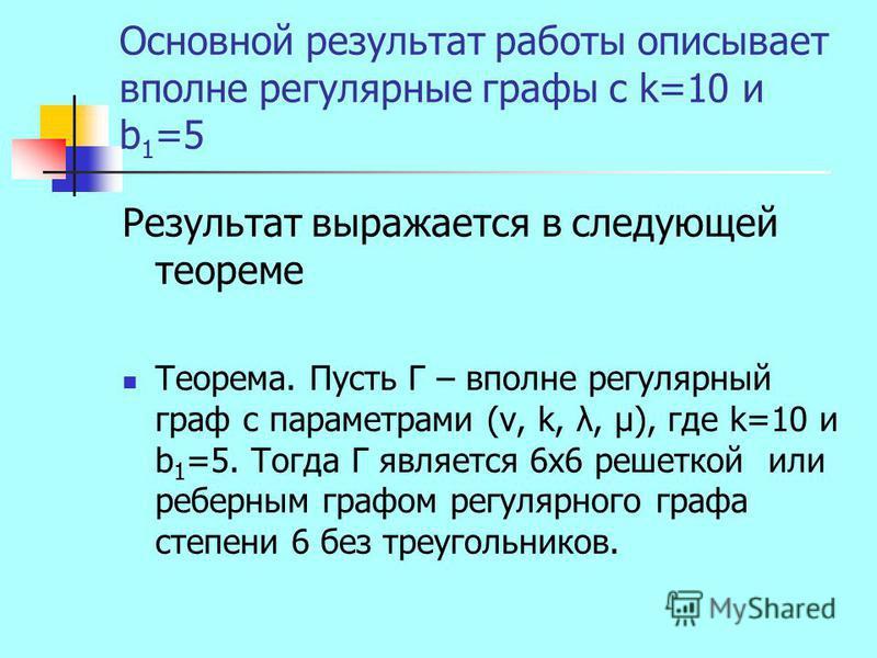 Основной результат работы описывает вполне регулярные графы с k=10 и b 1 =5 Результат выражается в следующей теореме Теорема. Пусть Г – вполне регулярный граф с параметрами (v, k, λ, μ), где k=10 и b 1 =5. Тогда Г является 6 х 6 решеткой или реберным
