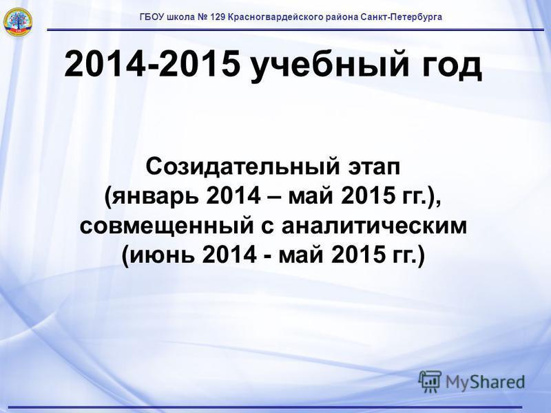 ГБОУ школа 129 Красногвардейского района Санкт-Петербурга 2014-2015 учебный год Созидательный этап (январь 2014 – май 2015 гг.), совмещенный с аналитическим (июнь 2014 - май 2015 гг.)