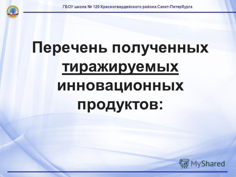 ГБОУ школа 129 Красногвардейского района Санкт-Петербурга Перечень полученных тиражируемых инновационных продуктов: