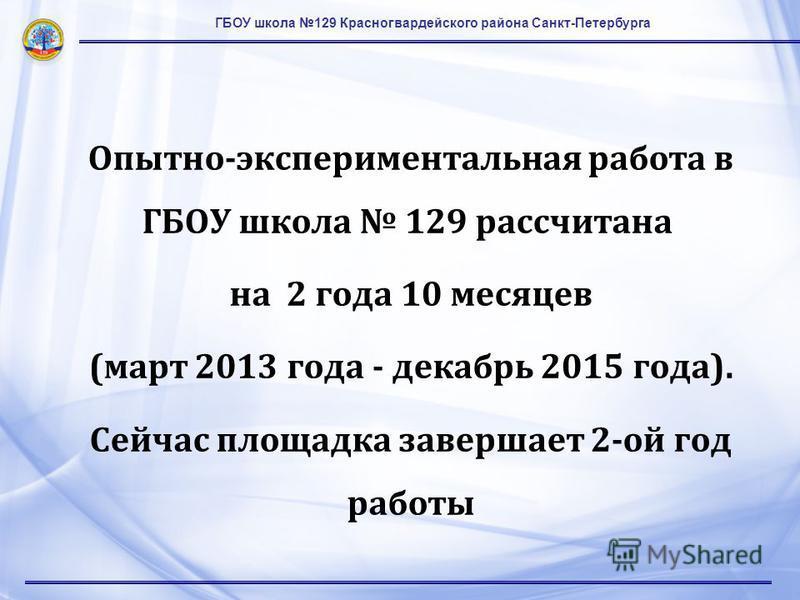 ГБОУ школа 129 Красногвардейского района Санкт-Петербурга Опытно-экспериментальная работа в ГБОУ школа 129 рассчитана на 2 года 10 месяцев (март 2013 года - декабрь 2015 года). Сейчас площадка завершает 2-ой год работы