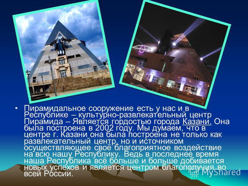 Пирамидальное сооружение есть у нас и в Республике – культурно-развлекательный центр Пирамида – Является гордостью города Казани. Она была построена в 2002 году. Мы думаем, что в центре г. Казани она была построена не только как развлекательный центр