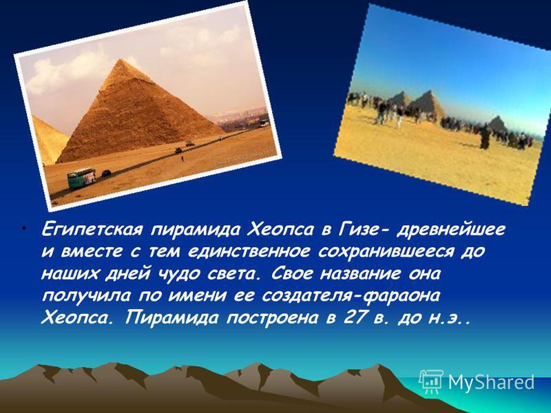 Египетская пирамида Хеопса в Гизе- древнейшее и вместе с тем единственное сохранившееся до наших дней чудо света. Свое название она получила по имени ее создателя-фараона Хеопса. Пирамида построена в 27 в. до н.э..