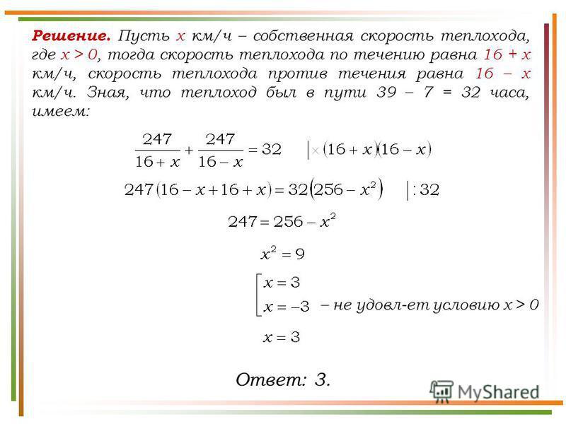 Решение. Пусть x км/ч – собственная скорость теплохода, где х > 0, тогда скорость теплохода по течению равна 16 + х км/ч, скорость теплохода против течения равна 16 – х км/ч. Зная, что теплоход был в пути 39 – 7 = 32 часа, имеем: Ответ: 3. – не удовл