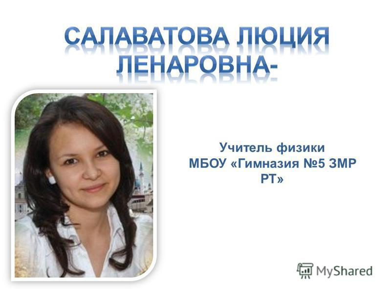 Учитель физики МБОУ «Гимназия 5 ЗМР РТ»