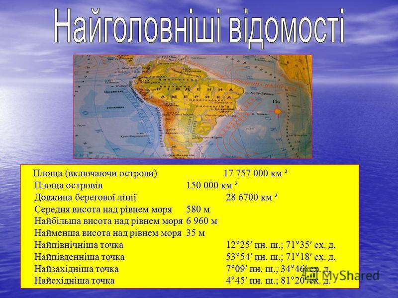 Площа (включаючи острови) 17 757 000 км ² Площа островів 150 000 км ² Довжина берегової лінії 28 6700 км ² Середня висота над рівнем моря 580 м Найбільша висота над рівнем моря 6 960 м Найменша висота над рівнем моря 35 м Найпівнічніша точка 12°25 пн