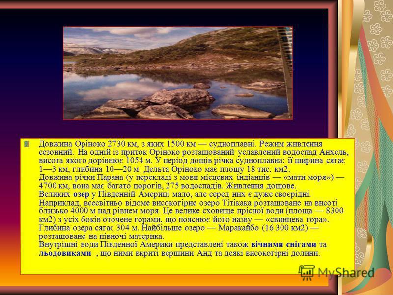 Довжина Оріноко 2730 км, з яких 1500 км судноплавні. Режим живлення сезонний. На одній із приток Оріноко розташований уславлений водоспад Анхель, висота якого дорівнює 1054 м. У період дощів річка судноплавна: її ширина сягає 13 км, глибина 1020 м. Д