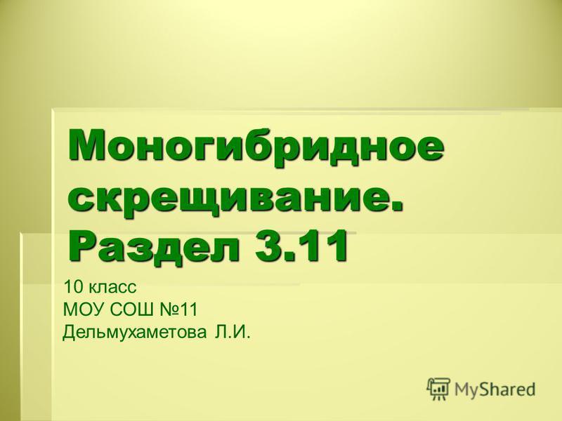 Моногибридное скрещивание. Раздел 3.11 10 класс МОУ СОШ 11 Дельмухаметова Л.И.