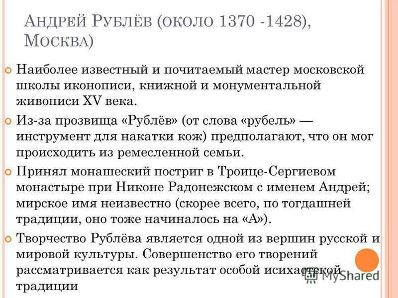 А НДРЕЙ Р УБЛЁВ ( ОКОЛО 1370 -1428), М ОСКВА ) Наиболее известный и почитаемый мастер московской школы иконописи, книжной и монументальной живописи XV века. Из-за прозвища «Рублёв» (от слова «рубель» инструмент для накатки кож) предполагают, что он м