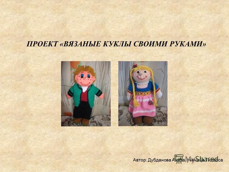 ПРОЕКТ «ВЯЗАНЫЕ КУКЛЫ СВОИМИ РУКАМИ» Автор: Дубданова Анита, ученица 7 класса