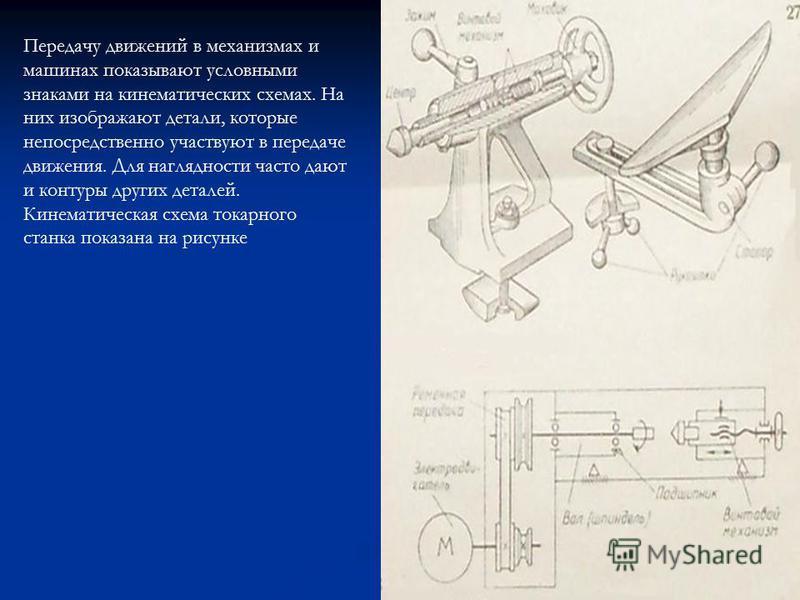 Передачу движений в механизмах и машинах показывают условными знаками на кинематических схемах. На них изображают детали, которые непосредственно участвуют в передаче движения. Для наглядности часто дают и контуры других деталей. Кинематическая схема
