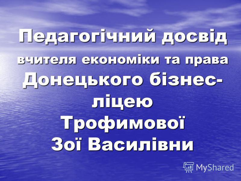 Педагогічний досвід вчителя економіки та права Донецького бізнес- ліцею Трофимової Зої Василівни