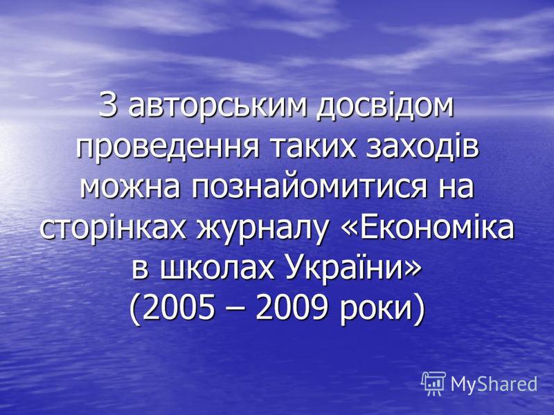 З авторським досвідом проведення таких заходів можна познайомитися на сторінках журналу «Економіка в школах України» (2005 – 2009 роки)