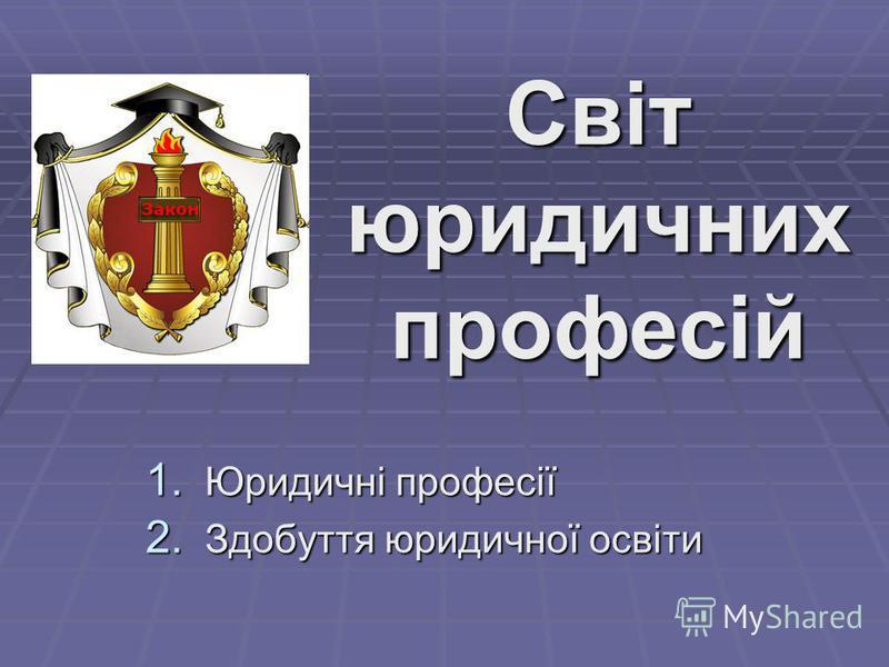 Світ юридичних професій 1. Юридичні професії 2. Здобуття юридичної освіти