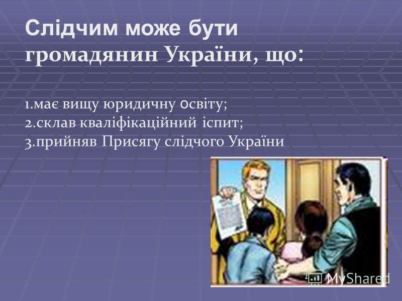 Слідчим може бути громадянин України, що : 1.має вищу юридичну о світу; 2.склав кваліфікаційний іспит; 3.прийняв Присягу слідчого України
