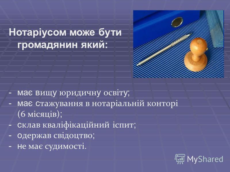 Нотаріусом може бути громадянин який: -має в ищ у юридичн у освіт у; -має с тажування в нотаріальній конторі (6 місяців) ; -с клав кваліфікаційний іспит ; -о держав свідоцтво ; -н е має судимості.