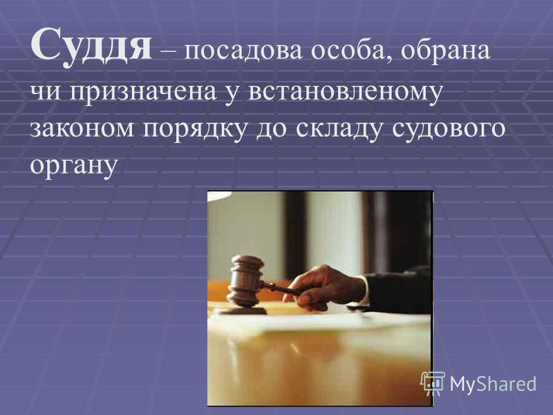Суддя – посадова особа, обрана чи призначена у встановленому законом порядку до складу судового органу