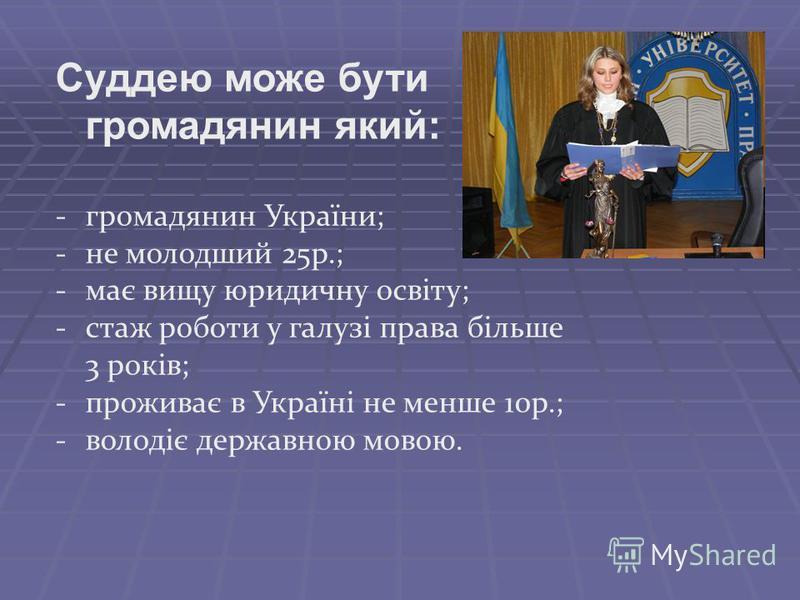 Суддею може бути громадянин який: -громадянин України; -не молодший 25р.; -має вищу юридичну освіту; -стаж роботи у галузі права більше 3 років; -проживає в Україні не менше 10р.; -володіє державною мовою.