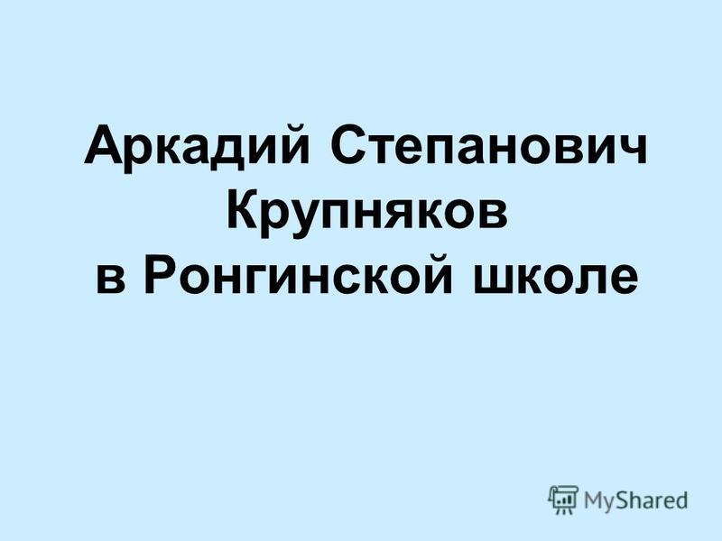 Аркадий Степанович Крупняков в Ронгинской школе