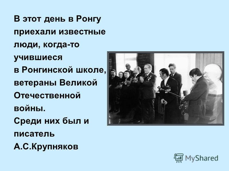 В этот день в Ронгу приехали известные люди, когда-то учившиеся в Ронгинской школе, ветераны Великой Отечественной войны. Среди них был и писатель А.С.Крупняков