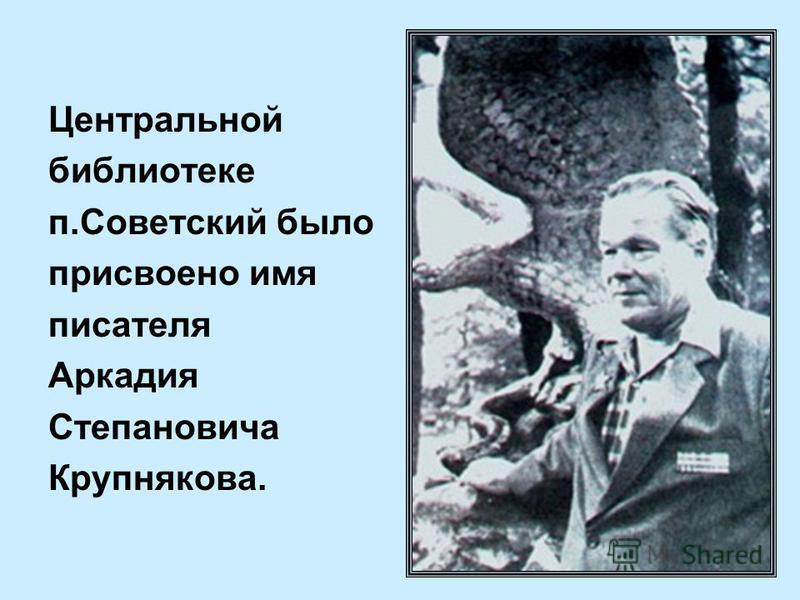 Центральной библиотеке п.Советский было присвоено имя писателя Аркадия Степановича Крупнякова.