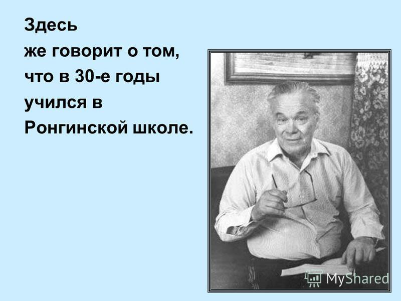 Здесь же говорит о том, что в 30-е годы учился в Ронгинской школе.