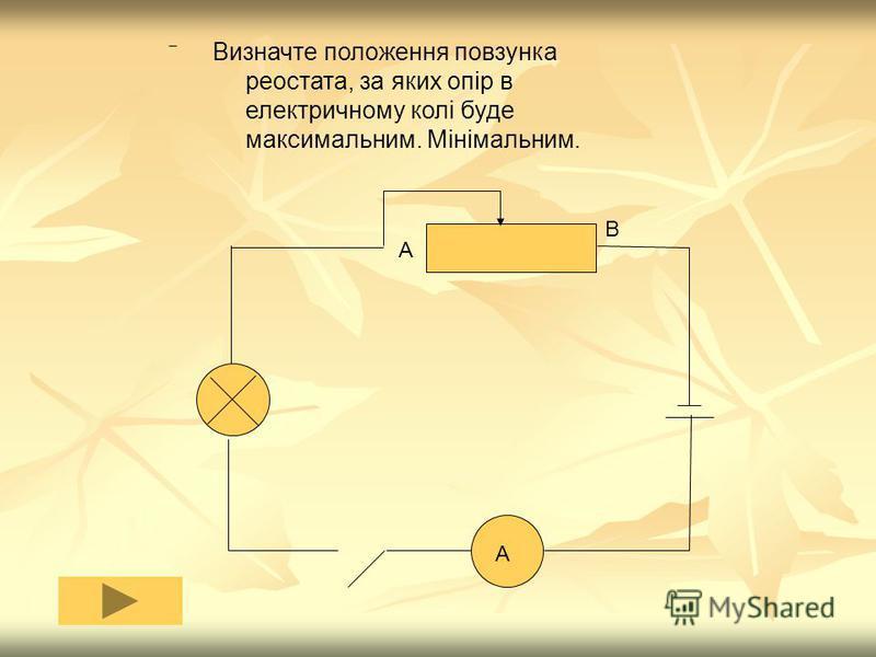 Визначте положення повзунка реостата, за яких опір в електричному колі буде максимальним. Мінімальним. А А В