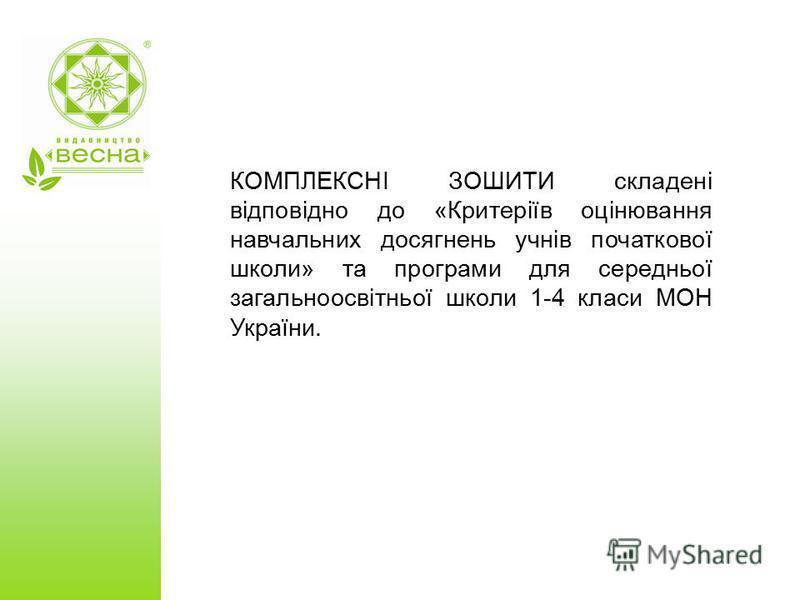 КОМПЛЕКСНІ ЗОШИТИ складені відповідно до «Критеріїв оцінювання навчальних досягнень учнів початкової школи» та програми для середньої загальноосвітньої школи 1-4 класи МОН України.