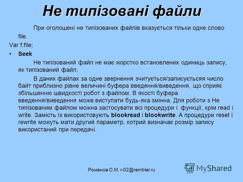 Романов О.М. r-02@rambler.ru Не типізовані файли При оголошені не типізованих файлів вказується тільки одне слово file. Var f:file; Seek Не типізований файл не має жорстко встановлених одиниць запису, як типізований файл. В даних файлах за одне зверн