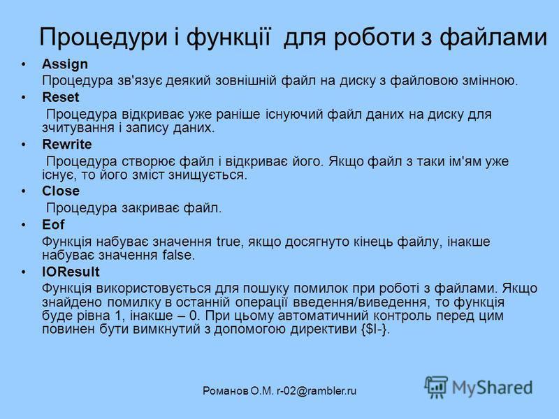 Романов О.М. r-02@rambler.ru Процедури і функції для роботи з файлами Assign Процедура зв'язує деякий зовнішній файл на диску з файловою змінною. Reset Процедура відкриває уже раніше існуючий файл даних на диску для зчитування і запису даних. Rewrite