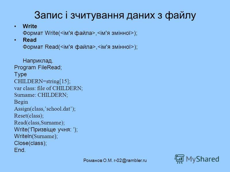 Романов О.М. r-02@rambler.ru Запис і зчитування даних з файлу Write Формат Write(, ); Read Формат Read(, ); Наприклад. Program FileRead; Type CHILDERN=string[15]; var class: file of CHILDERN; Surname: CHILDERN; Begin Assign(class,school.dat); Reset(c