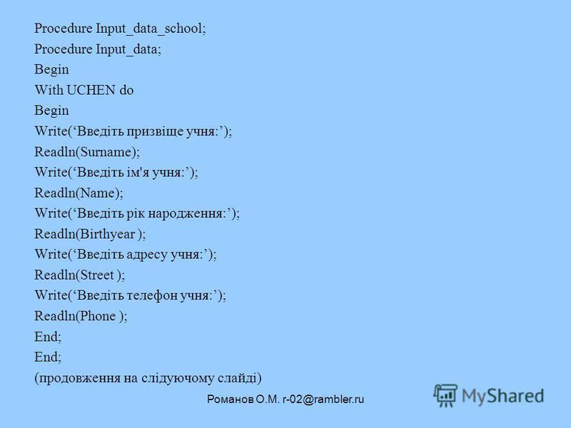 Романов О.М. r-02@rambler.ru Procedure Input_data_school; Procedure Input_data; Begin With UCHEN do Begin Write(Введіть призвіще учня:); Readln(Surname); Write(Введіть ім'я учня:); Readln(Name); Write(Введіть рік народження:); Readln(Birthyear ); Wri