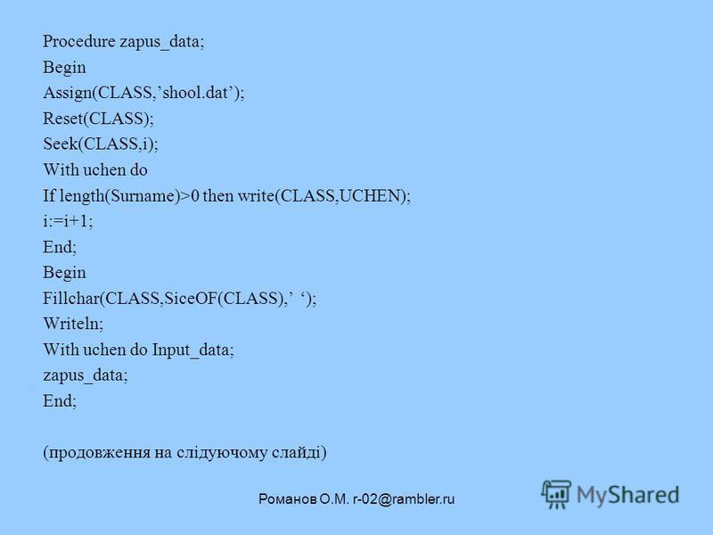 Романов О.М. r-02@rambler.ru Procedure zapus_data; Begin Assign(CLASS,shool.dat); Reset(CLASS); Seek(CLASS,i); With uchen do If length(Surname)>0 then write(CLASS,UCHEN); i:=i+1; End; Begin Fillchar(CLASS,SiceOF(CLASS), ); Writeln; With uchen do Inpu