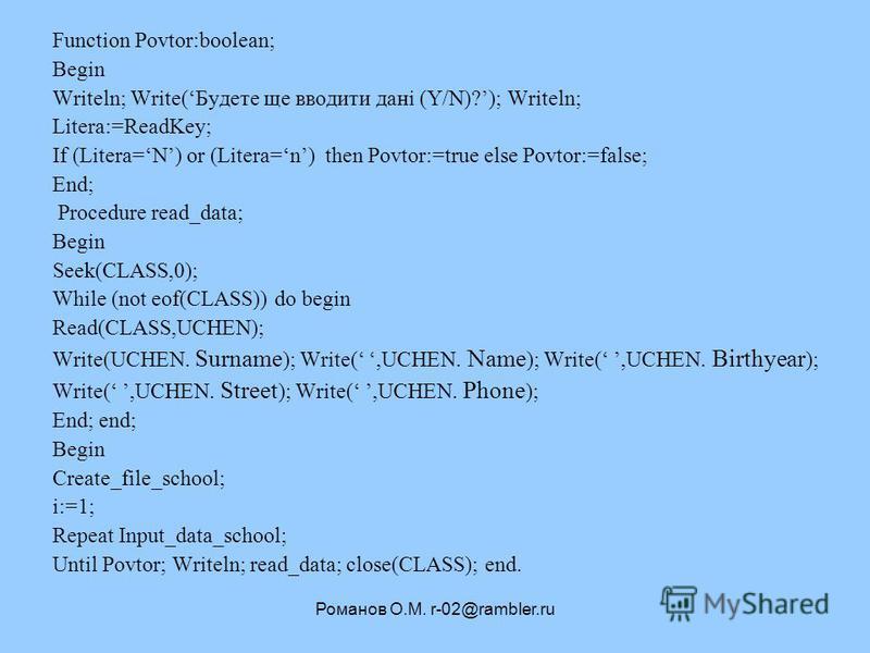 Романов О.М. r-02@rambler.ru Function Povtor:boolean; Begin Writeln; Write(Будете ще вводити дані (Y/N)?); Writeln; Litera:=ReadKey; If (Litera=N) or (Litera=n) then Povtor:=true else Povtor:=false; End; Procedure read_data; Begin Seek(CLASS,0); Whil