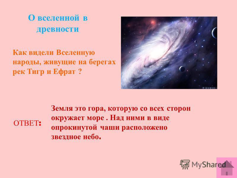 О вселенной в древности Как видели Вселенную народы, живущие на берегах рек Тигр и Ефрат ? ОТВЕТ : Земля это гора, которую со всех сторон окружает море. Над ними в виде опрокинутой чаши расположено звездное небо.