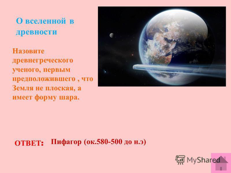 О вселенной в древности Назовите древнегреческого ученого, первым предположившего, что Земля не плоская, а имеет форму шара. ОТВЕТ : Пифагор (ок.580-500 до н.э)