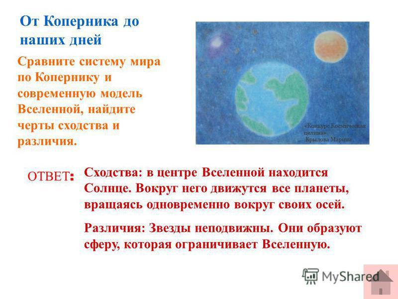 Сравните систему мира по Копернику и современную модель Вселенной, найдите черты сходства и различия. ОТВЕТ : Сходства: в центре Вселенной находится Солнце. Вокруг него движутся все планеты, вращаясь одновременно вокруг своих осей. Различия: Звезды н