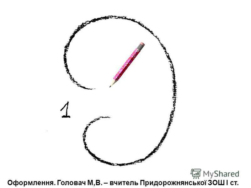 Оформлення. Головач М,В. – вчитель Придорожнянської ЗОШ І ст.