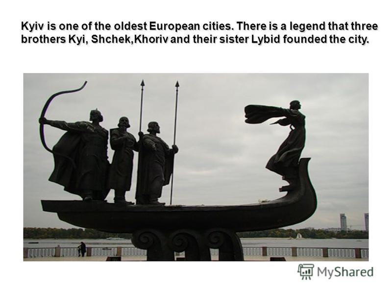 Kyiv is one of the oldest European cities. There is a legend that three brothers Kyi, Shchek,Khoriv and their sister Lybid founded the city.