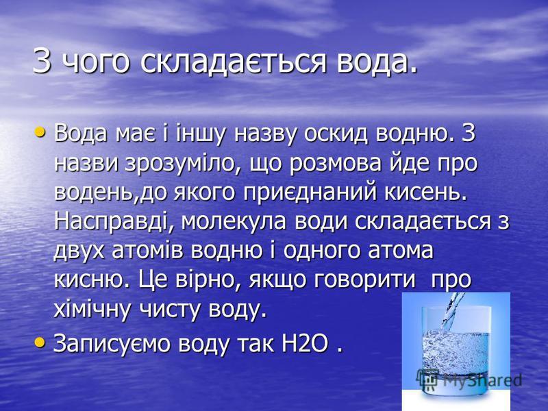 З чого складається вода. Вода має і іншу назву оскид водню. З назви зрозуміло, що розмова йде про водень,до якого приєднаний кисень. Насправді, молекула води складається з двух атомів водню і одного атома кисню. Це вірно, якщо говорити про хімічну чи