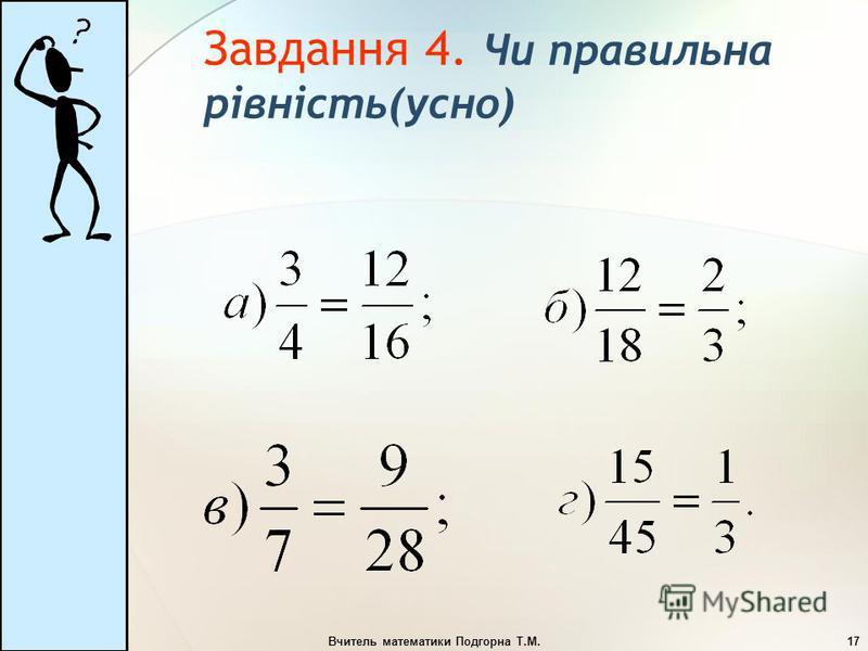 Вчитель математики Подгорна Т.М.17 Завдання 4. Чи правильна рівність(усно)