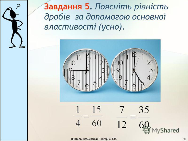 Вчитель математики Подгорна Т.М.18 Завдання 5. Поясніть рівність дробів за допомогою основної властивості (усно).