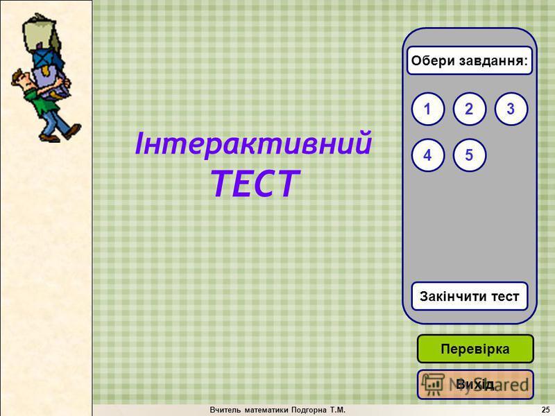 Вчитель математики Подгорна Т.М.25 132 Закінчити тест 54 Обери завдання: Перевірка Вихід Інтерактивний ТЕСТ