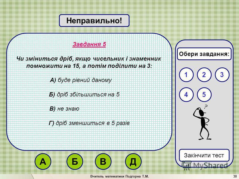 Вчитель математики Подгорна Т.М.30 Завдання 5 Чи зміниться дріб, якщо чисельник і знаменник помножити на 15, а потім поділити на 3: А) буде рівний даному Б) дріб збільшиться на 5 В) не знаю Г) дріб зменшиться в 5 разів Вірно!Неправильно! 132 Закінчит