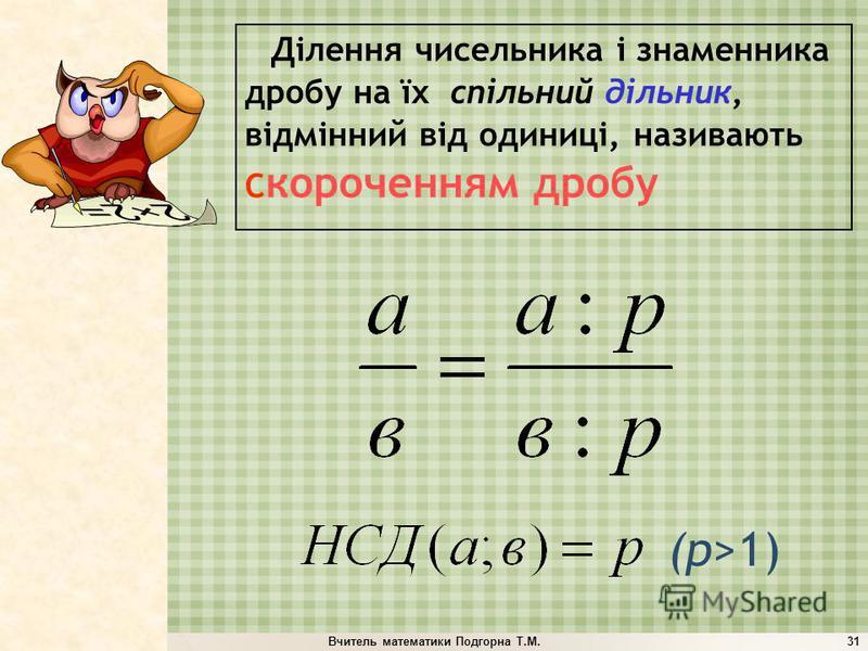Вчитель математики Подгорна Т.М.31 (p>1) Ділення чисельника і знаменника дробу на їх спільний дільник, відмінний від одиниці, називають С короченням дробу