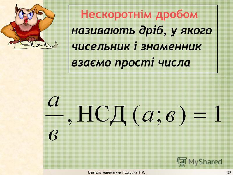Вчитель математики Подгорна Т.М.33 Нескоротнім дробом називають дріб, у якого чисельник і знаменник взаємо прості числа