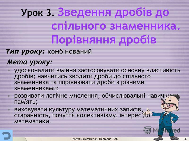 Вчитель математики Подгорна Т.М.40 Урок 3. Зведення дробів до спільного знаменника. Порівняння дробів Мета уроку: удосконалити вміння застосовувати основну властивість дробів; навчитись зводити дроби до спільного знаменника та порівнювати дроби з різ