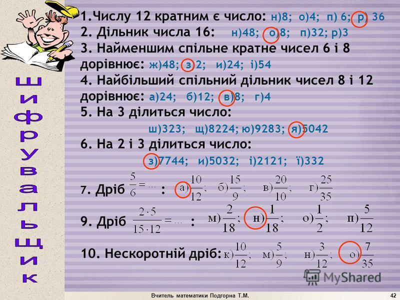 Вчитель математики Подгорна Т.М.42 1.Числу 12 кратним є число: н)8; о)4; п) 6; р) 36 2. Дільник числа 16: н)48; о)8; п)32; р)3 3. Найменшим спільне кратне чисел 6 і 8 дорівнює: ж)48; з)2; и)24; і)54 4. Найбільший спільний дільник чисел 8 і 12 дорівню