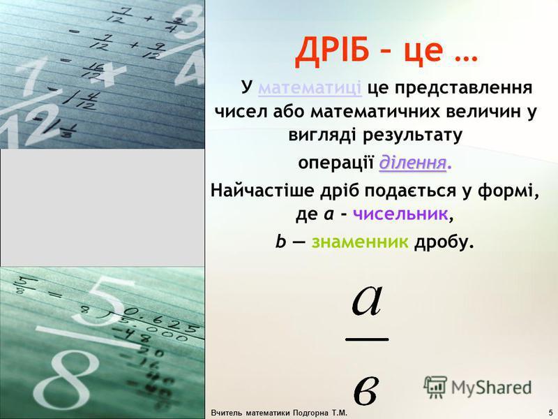 Вчитель математики Подгорна Т.М.5 ДРІБ – це … У математиці це представлення чисел або математичних величин у вигляді результатуматематиці ділення операції ділення. Найчастіше дріб подається у формі, де a - чисельник, b знаменник дробу.